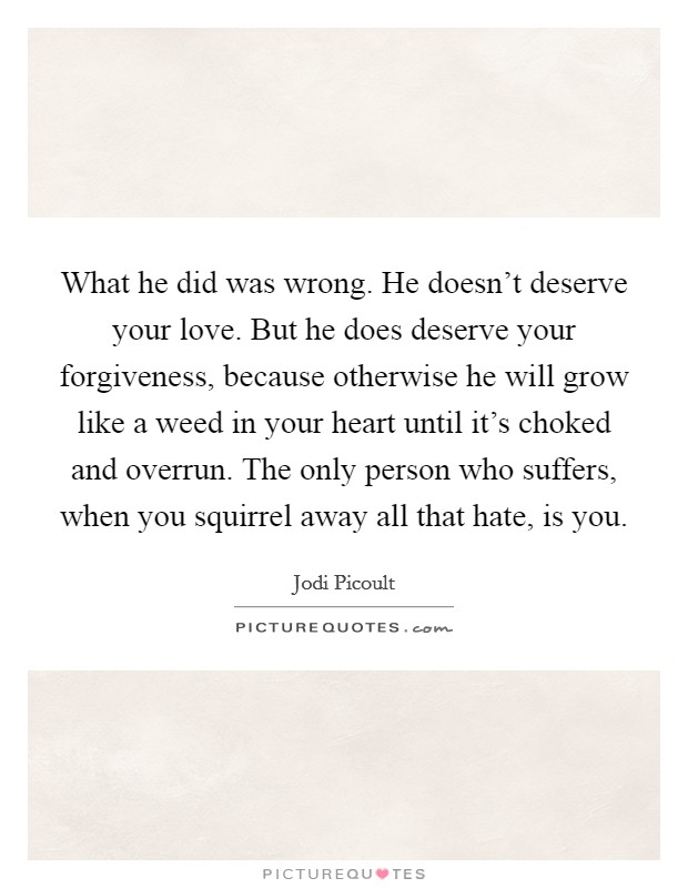 What he did was wrong. He doesn't deserve your love. But he does deserve your forgiveness, because otherwise he will grow like a weed in your heart until it's choked and overrun. The only person who suffers, when you squirrel away all that hate, is you Picture Quote #1