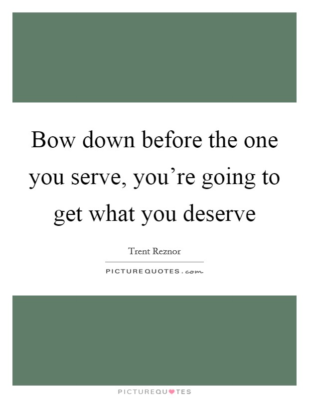 Bow down before the one you serve, you're going to get what you deserve Picture Quote #1