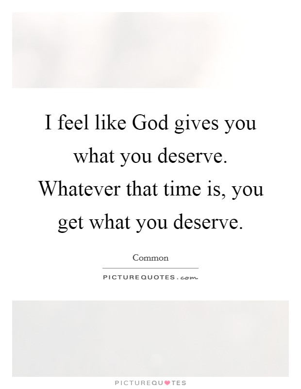 I feel like God gives you what you deserve. Whatever that time is, you get what you deserve Picture Quote #1