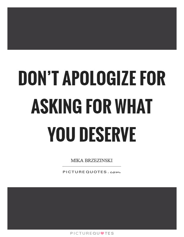 Don't apologize for asking for what you deserve Picture Quote #1