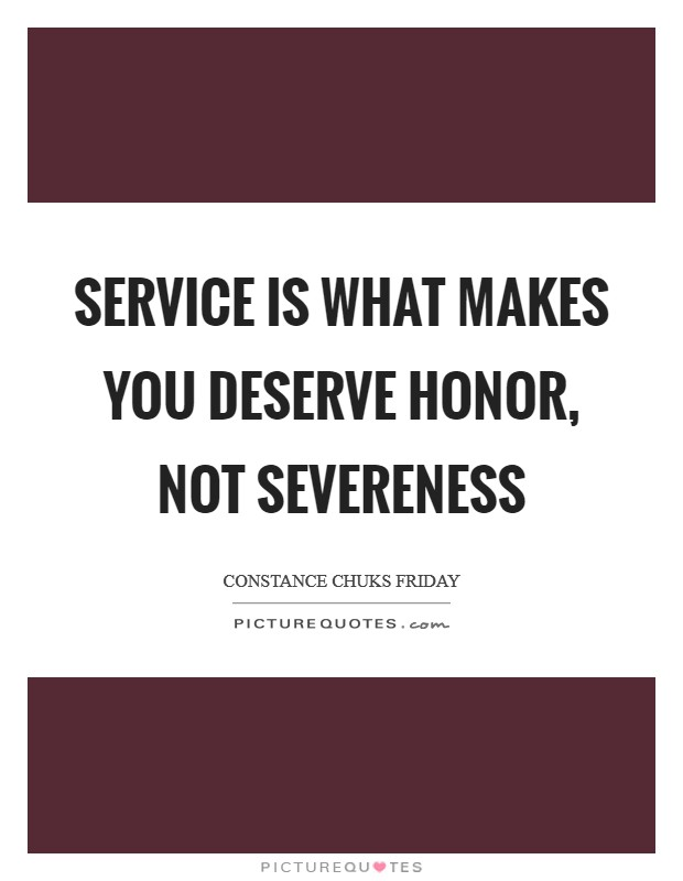 Service is what makes you deserve honor, not severeness Picture Quote #1