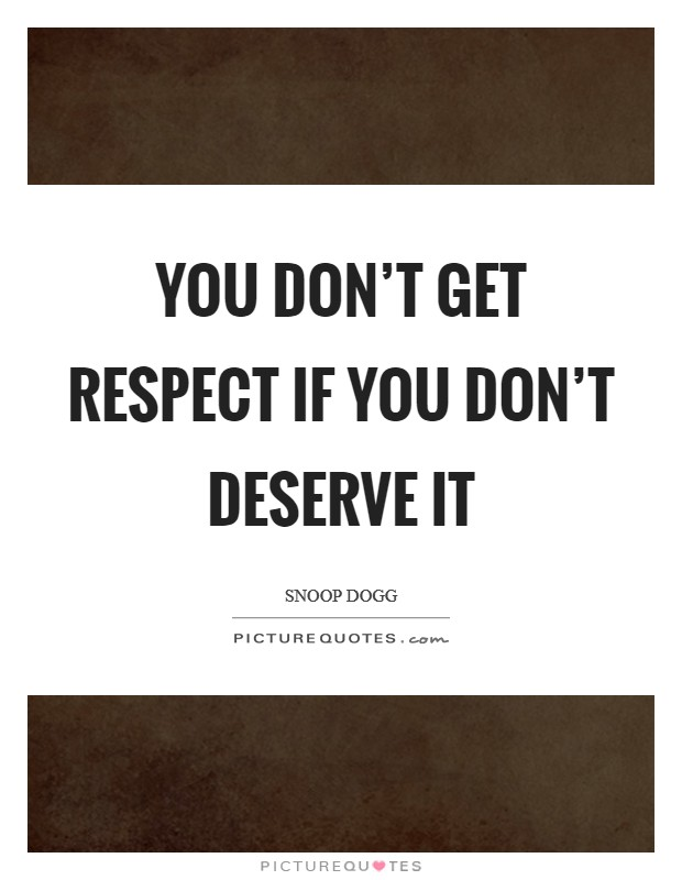 You don't get respect if you don't deserve it Picture Quote #1