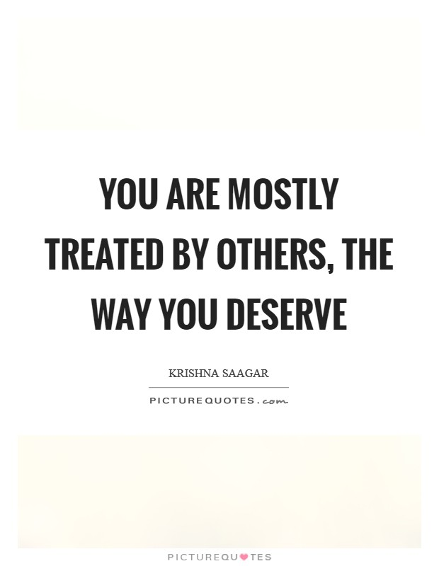 You are mostly treated by others, the way you deserve Picture Quote #1