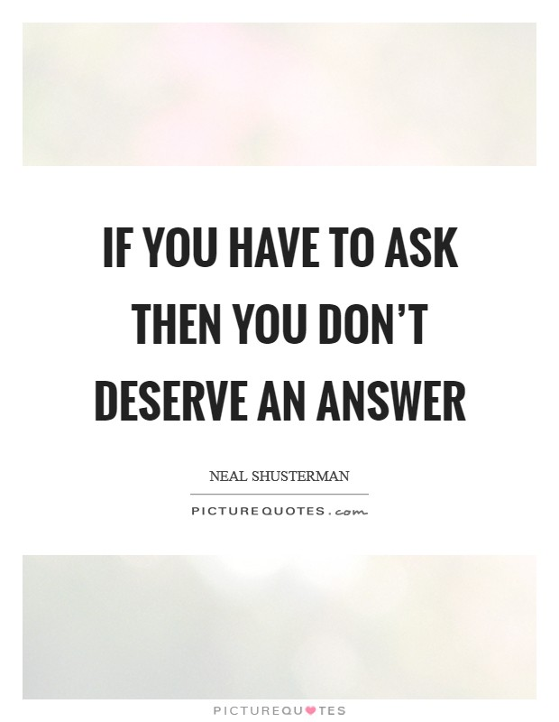 If you have to ask then you don't deserve an answer Picture Quote #1