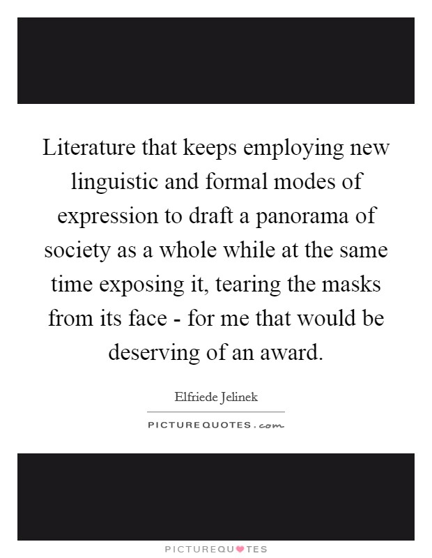 Literature that keeps employing new linguistic and formal modes of expression to draft a panorama of society as a whole while at the same time exposing it, tearing the masks from its face - for me that would be deserving of an award. Picture Quote #1