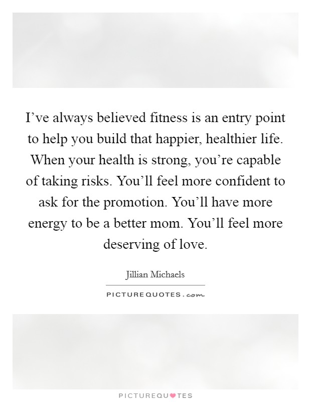 I've always believed fitness is an entry point to help you build that happier, healthier life. When your health is strong, you're capable of taking risks. You'll feel more confident to ask for the promotion. You'll have more energy to be a better mom. You'll feel more deserving of love Picture Quote #1