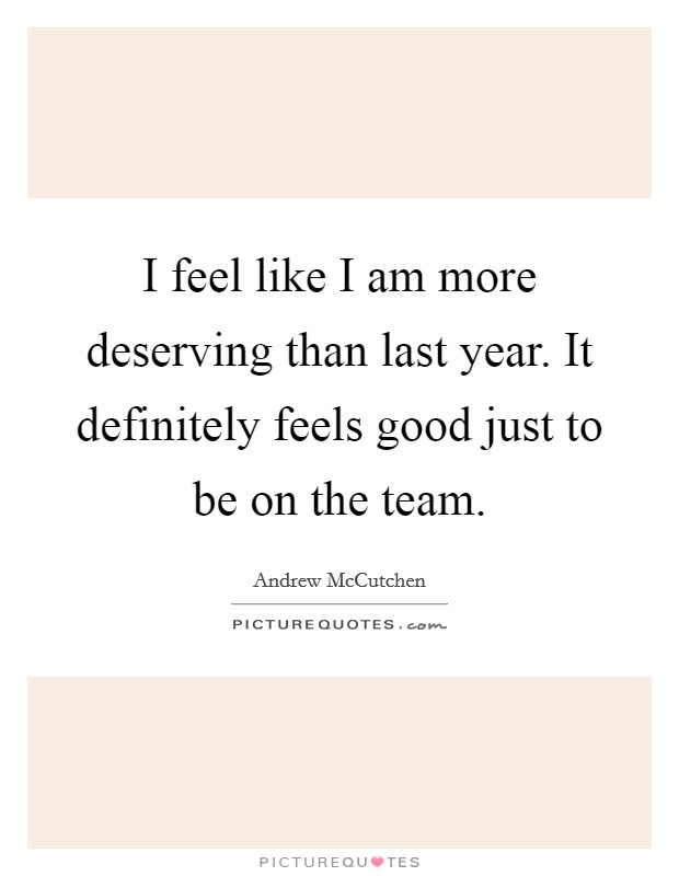 I feel like I am more deserving than last year. It definitely feels good just to be on the team Picture Quote #1