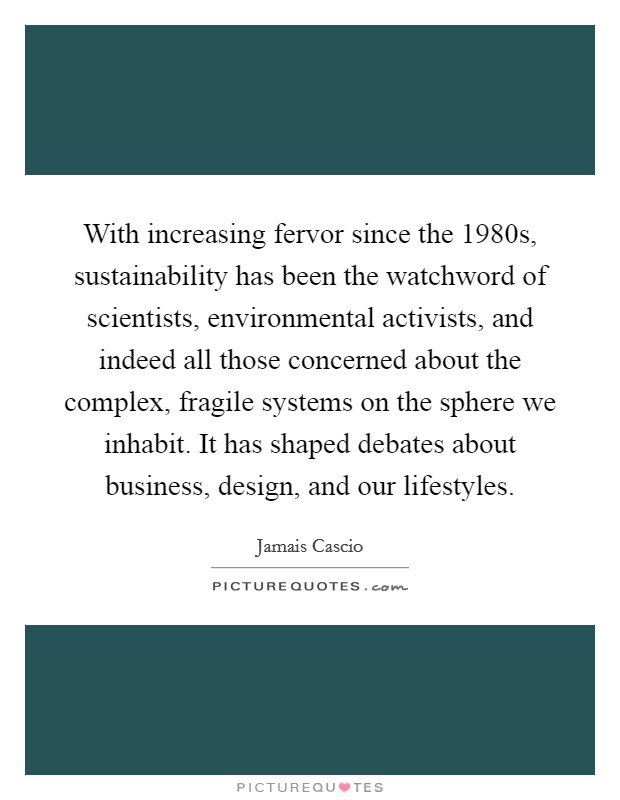 With increasing fervor since the 1980s, sustainability has been the watchword of scientists, environmental activists, and indeed all those concerned about the complex, fragile systems on the sphere we inhabit. It has shaped debates about business, design, and our lifestyles Picture Quote #1
