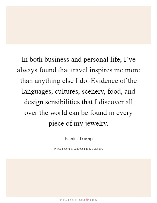 In both business and personal life, I've always found that travel inspires me more than anything else I do. Evidence of the languages, cultures, scenery, food, and design sensibilities that I discover all over the world can be found in every piece of my jewelry Picture Quote #1
