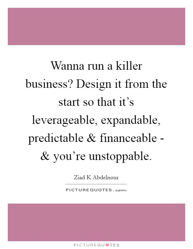 Wanna run a killer business? Design it from the start so that it's leverageable, expandable, predictable and financeable - and you're unstoppable. Picture Quote #1