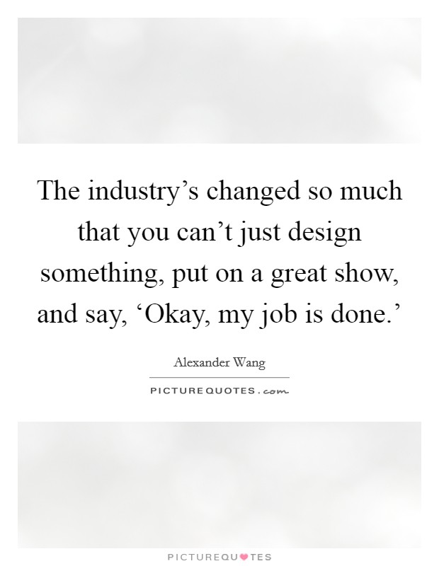The industry's changed so much that you can't just design something, put on a great show, and say, 'Okay, my job is done.' Picture Quote #1