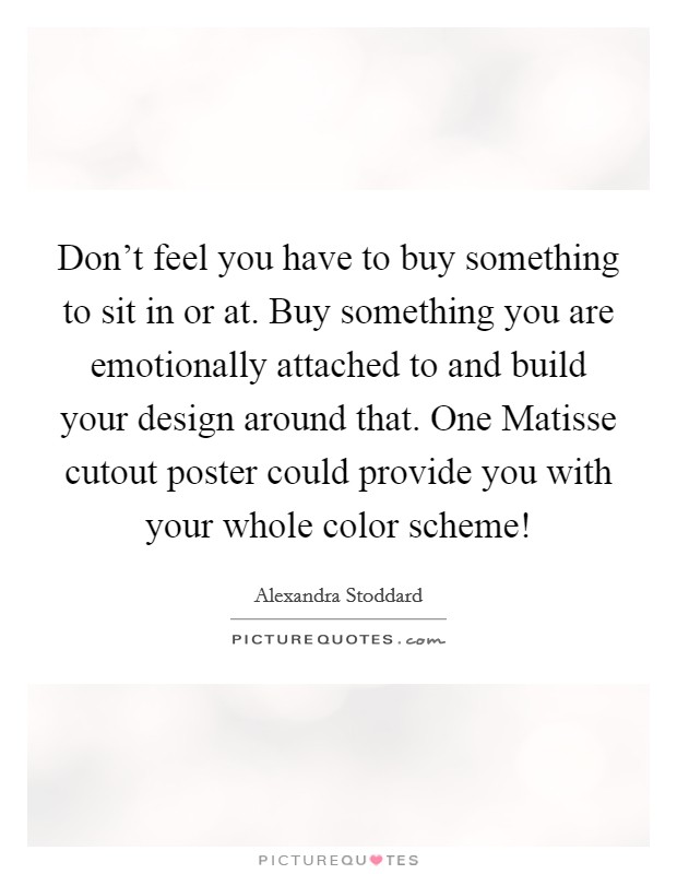 Don't feel you have to buy something to sit in or at. Buy something you are emotionally attached to and build your design around that. One Matisse cutout poster could provide you with your whole color scheme! Picture Quote #1