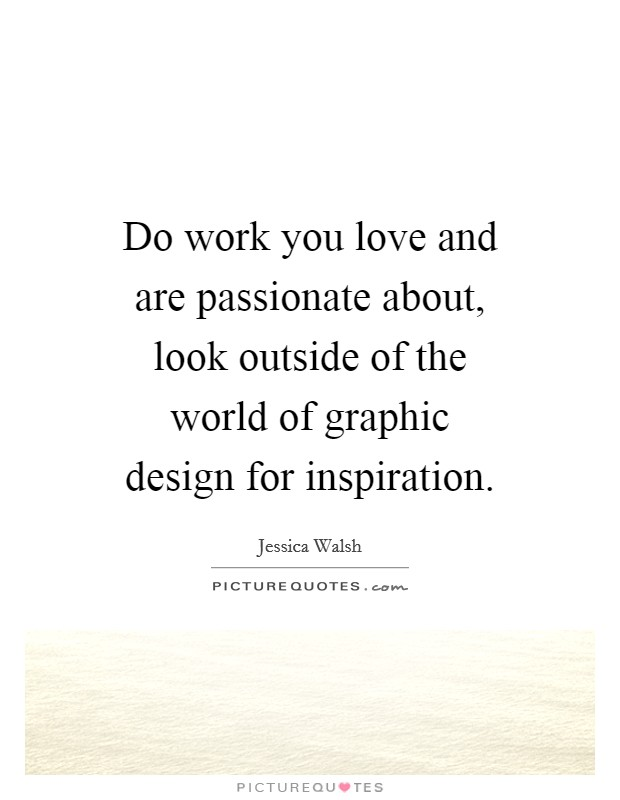 Do work you love and are passionate about, look outside of the world of graphic design for inspiration Picture Quote #1