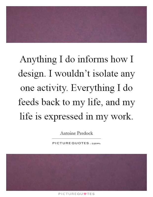 Anything I do informs how I design. I wouldn't isolate any one activity. Everything I do feeds back to my life, and my life is expressed in my work Picture Quote #1