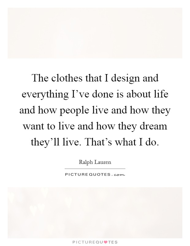 The clothes that I design and everything I've done is about life and how people live and how they want to live and how they dream they'll live. That's what I do Picture Quote #1