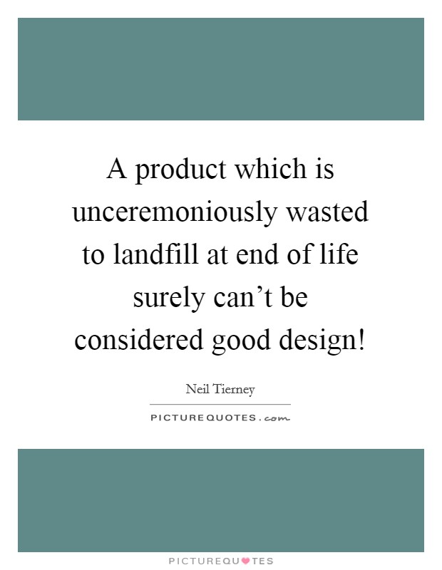 A product which is unceremoniously wasted to landfill at end of life surely can't be considered good design! Picture Quote #1