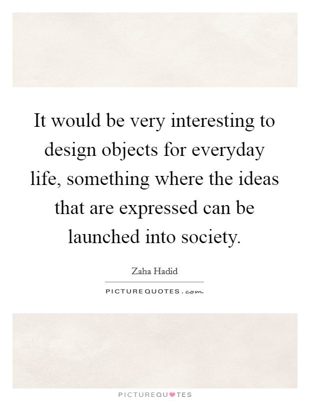 It would be very interesting to design objects for everyday life, something where the ideas that are expressed can be launched into society Picture Quote #1