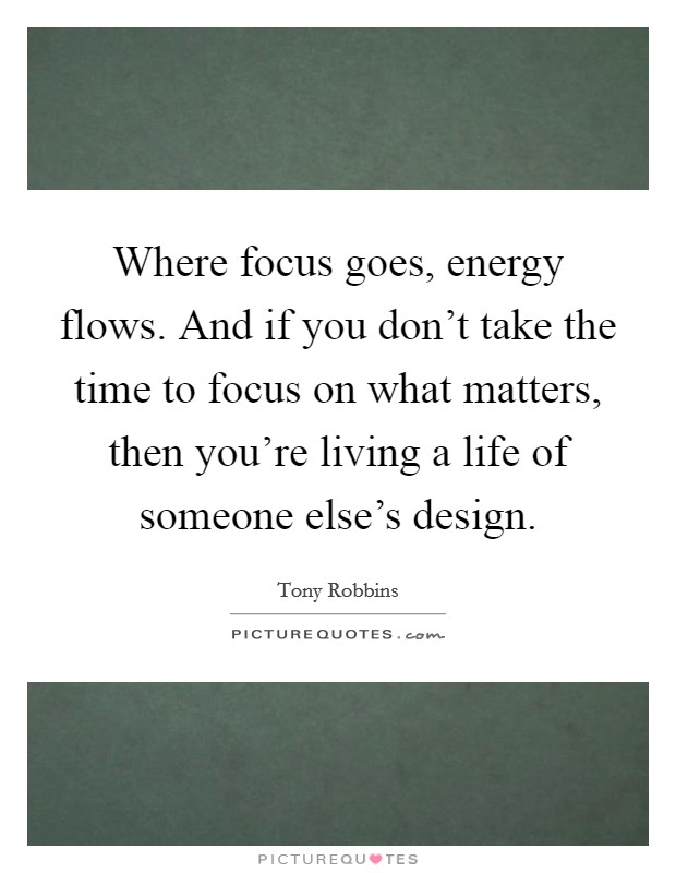 Where focus goes, energy flows. And if you don't take the time to focus on what matters, then you're living a life of someone else's design Picture Quote #1