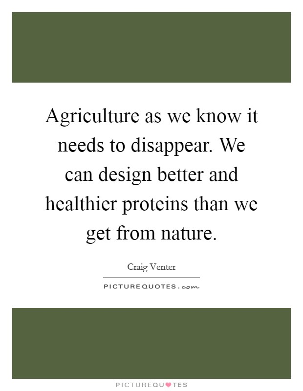 Agriculture as we know it needs to disappear. We can design better and healthier proteins than we get from nature Picture Quote #1