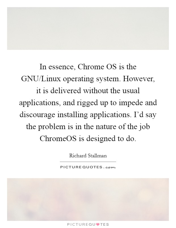 In essence, Chrome OS is the GNU/Linux operating system. However, it is delivered without the usual applications, and rigged up to impede and discourage installing applications. I'd say the problem is in the nature of the job ChromeOS is designed to do Picture Quote #1