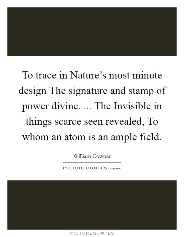 To trace in Nature's most minute design The signature and stamp of power divine. ... The Invisible in things scarce seen revealed, To whom an atom is an ample field Picture Quote #1