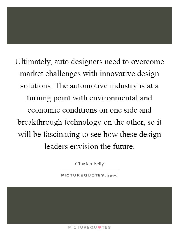 Ultimately, auto designers need to overcome market challenges with innovative design solutions. The automotive industry is at a turning point with environmental and economic conditions on one side and breakthrough technology on the other, so it will be fascinating to see how these design leaders envision the future Picture Quote #1