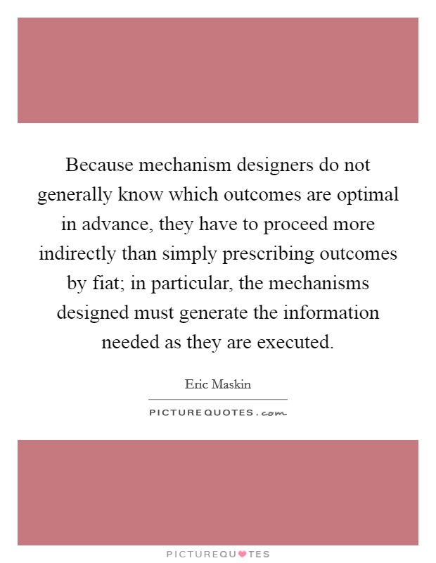 Because mechanism designers do not generally know which outcomes are optimal in advance, they have to proceed more indirectly than simply prescribing outcomes by fiat; in particular, the mechanisms designed must generate the information needed as they are executed. Picture Quote #1
