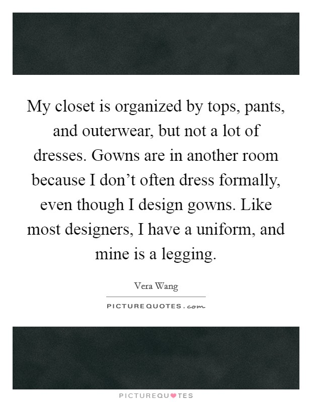My closet is organized by tops, pants, and outerwear, but not a lot of dresses. Gowns are in another room because I don't often dress formally, even though I design gowns. Like most designers, I have a uniform, and mine is a legging Picture Quote #1