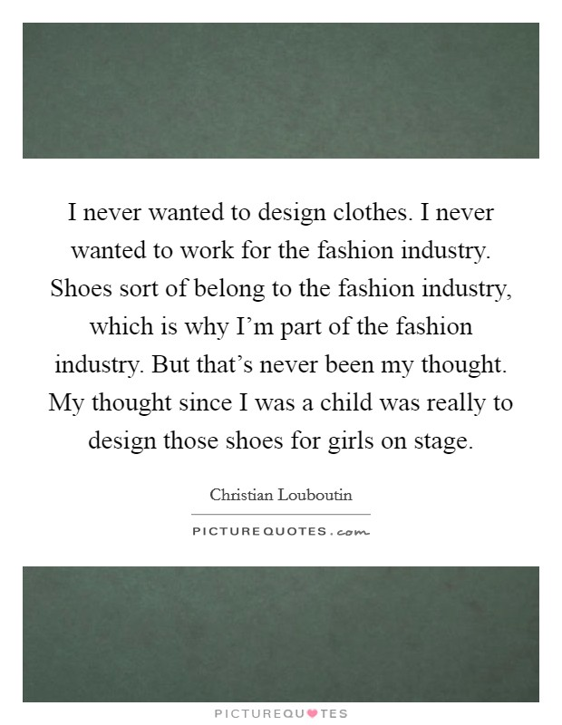 I never wanted to design clothes. I never wanted to work for the fashion industry. Shoes sort of belong to the fashion industry, which is why I'm part of the fashion industry. But that's never been my thought. My thought since I was a child was really to design those shoes for girls on stage Picture Quote #1