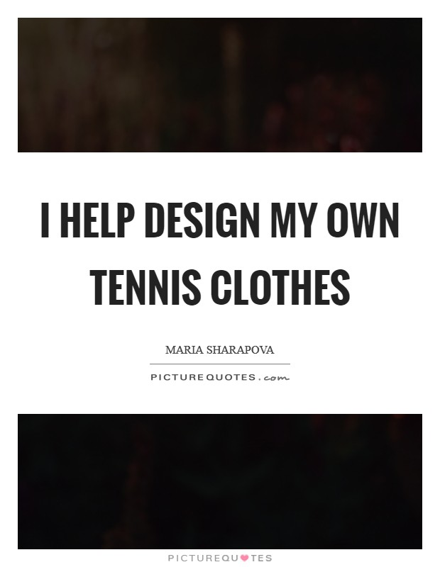 I help design my own tennis clothes Picture Quote #1