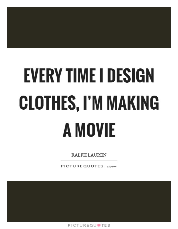 Every time I design clothes, I'm making a movie Picture Quote #1