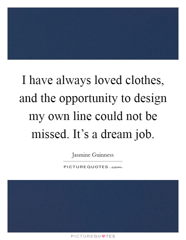 I have always loved clothes, and the opportunity to design my own line could not be missed. It's a dream job Picture Quote #1