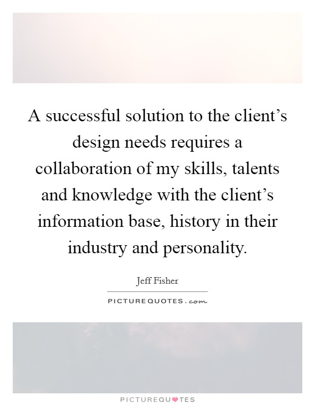 A successful solution to the client's design needs requires a collaboration of my skills, talents and knowledge with the client's information base, history in their industry and personality Picture Quote #1