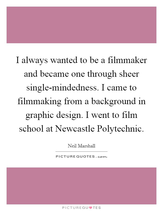 I always wanted to be a filmmaker and became one through sheer single-mindedness. I came to filmmaking from a background in graphic design. I went to film school at Newcastle Polytechnic Picture Quote #1