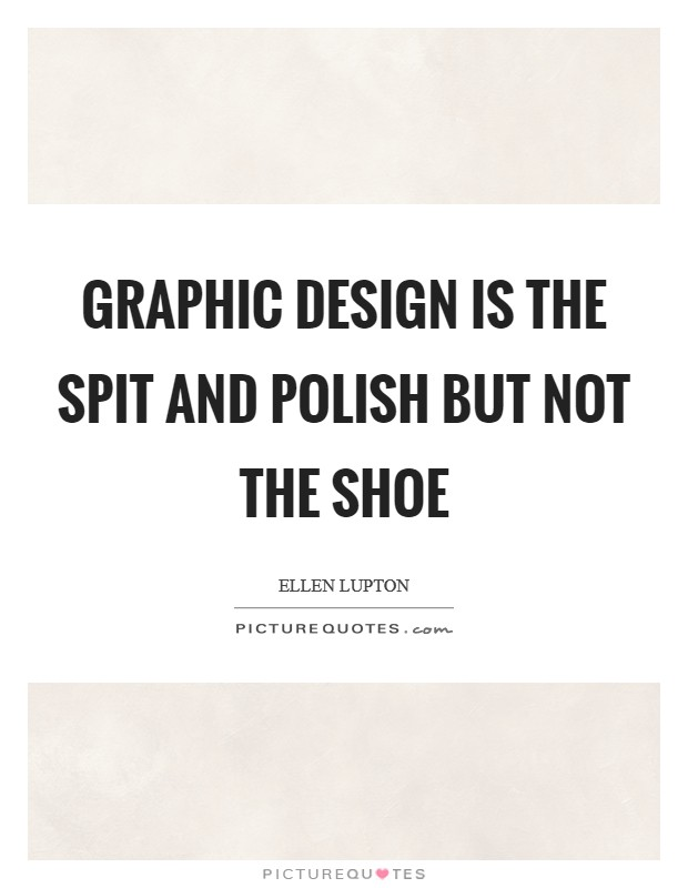 Graphic design is the spit and polish but not the shoe Picture Quote #1