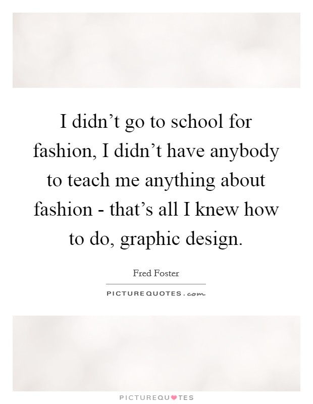 I didn't go to school for fashion, I didn't have anybody to teach me anything about fashion - that's all I knew how to do, graphic design. Picture Quote #1