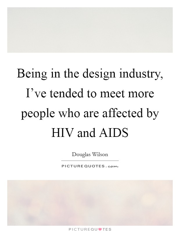 Being in the design industry, I've tended to meet more people who are affected by HIV and AIDS Picture Quote #1