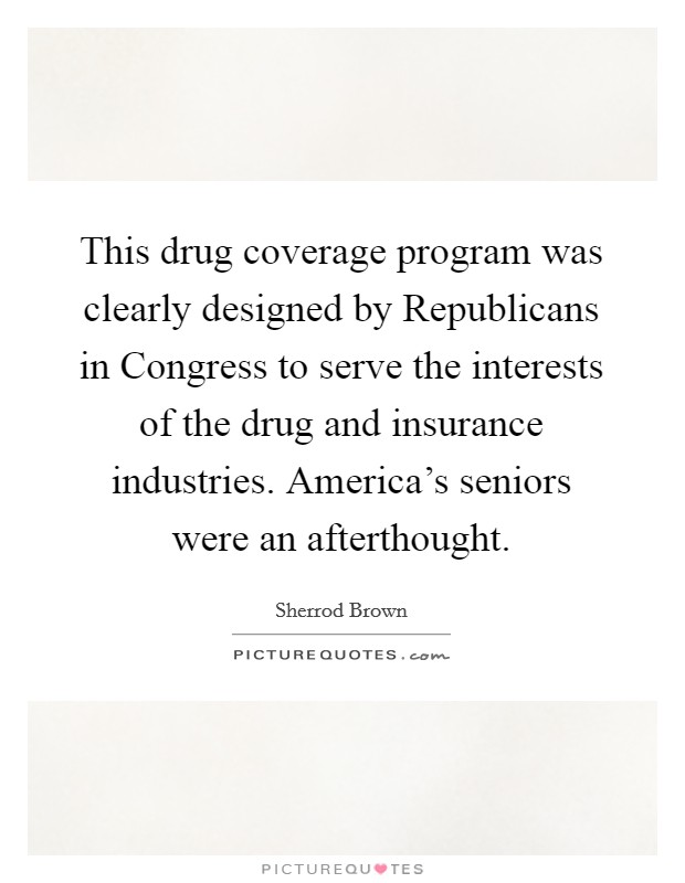 This drug coverage program was clearly designed by Republicans in Congress to serve the interests of the drug and insurance industries. America's seniors were an afterthought Picture Quote #1