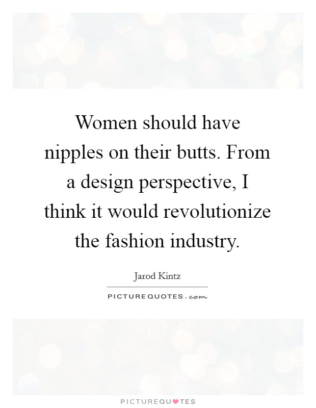 Women should have nipples on their butts. From a design perspective, I think it would revolutionize the fashion industry Picture Quote #1