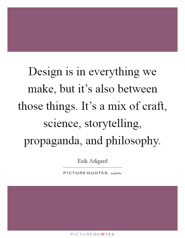 Design is in everything we make, but it's also between those things. It's a mix of craft, science, storytelling, propaganda, and philosophy Picture Quote #1