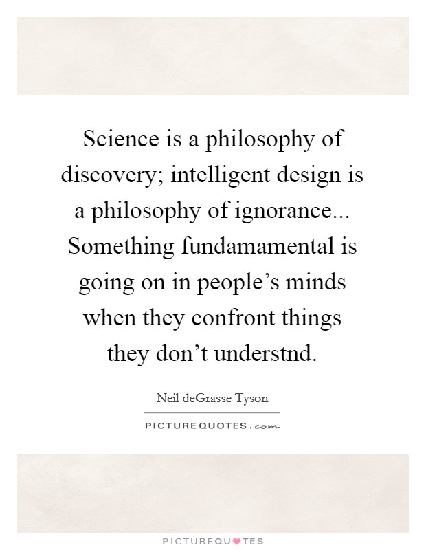 Science is a philosophy of discovery; intelligent design is a philosophy of ignorance... Something fundamamental is going on in people's minds when they confront things they don't understnd Picture Quote #1