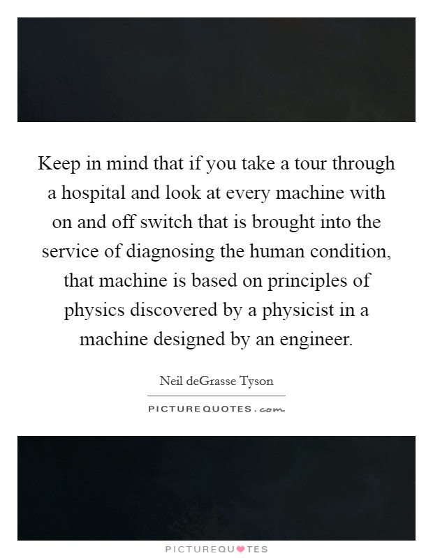 Keep in mind that if you take a tour through a hospital and look at every machine with on and off switch that is brought into the service of diagnosing the human condition, that machine is based on principles of physics discovered by a physicist in a machine designed by an engineer. Picture Quote #1