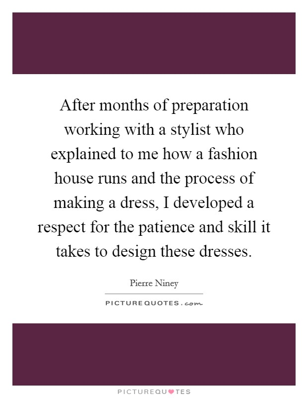 After months of preparation working with a stylist who explained to me how a fashion house runs and the process of making a dress, I developed a respect for the patience and skill it takes to design these dresses Picture Quote #1