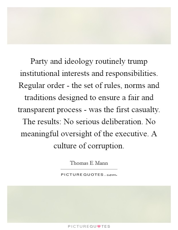 Party and ideology routinely trump institutional interests and responsibilities. Regular order - the set of rules, norms and traditions designed to ensure a fair and transparent process - was the first casualty. The results: No serious deliberation. No meaningful oversight of the executive. A culture of corruption Picture Quote #1