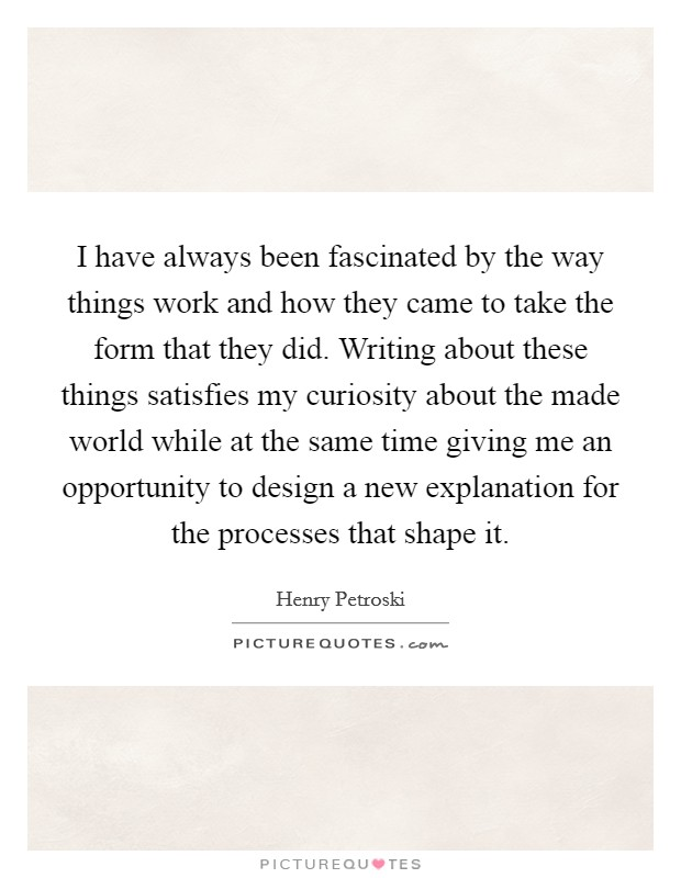 I have always been fascinated by the way things work and how they came to take the form that they did. Writing about these things satisfies my curiosity about the made world while at the same time giving me an opportunity to design a new explanation for the processes that shape it Picture Quote #1