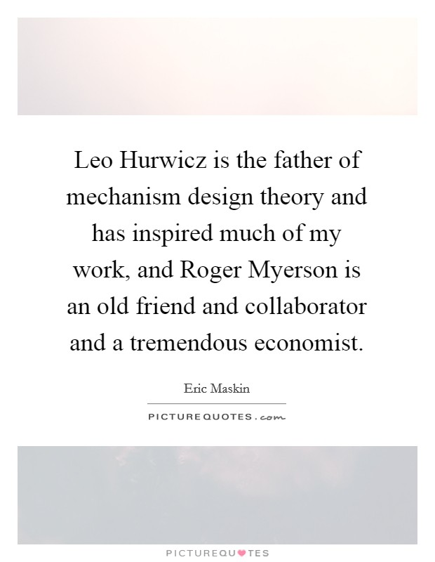 Leo Hurwicz is the father of mechanism design theory and has inspired much of my work, and Roger Myerson is an old friend and collaborator and a tremendous economist Picture Quote #1