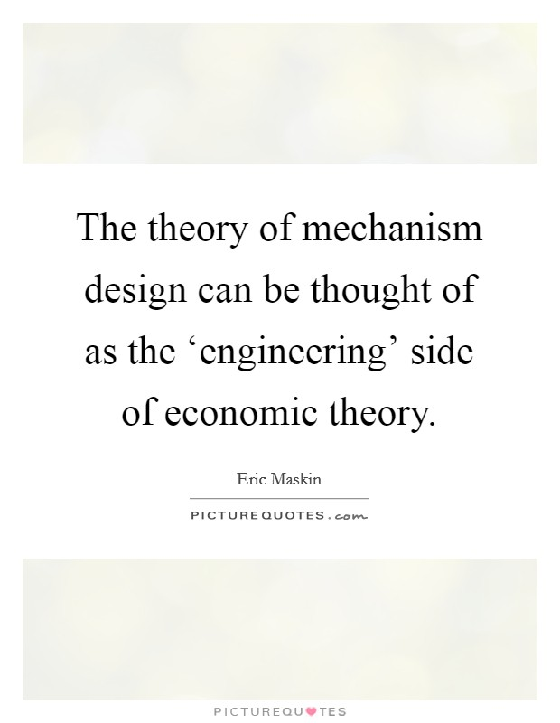 The theory of mechanism design can be thought of as the 'engineering' side of economic theory Picture Quote #1