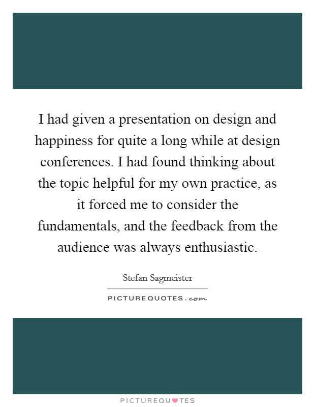 I had given a presentation on design and happiness for quite a long while at design conferences. I had found thinking about the topic helpful for my own practice, as it forced me to consider the fundamentals, and the feedback from the audience was always enthusiastic Picture Quote #1