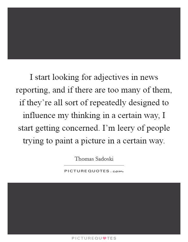 I start looking for adjectives in news reporting, and if there are too many of them, if they're all sort of repeatedly designed to influence my thinking in a certain way, I start getting concerned. I'm leery of people trying to paint a picture in a certain way Picture Quote #1