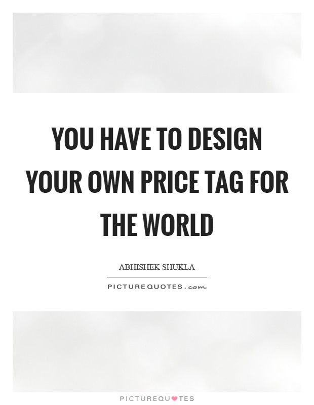 YOU have to design your own Price tag for the world Picture Quote #1
